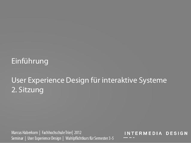 EinführungUser Experience Design für interaktive Systeme2. SitzungMarcus Haberkorn | Fachhochschule Trier| 2012Seminar | U...