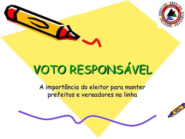 VOTO RESPONSÁVELVOTO RESPONSÁVEL A importância do eleitor para manterA importância do eleitor para manter prefeitos e vere...