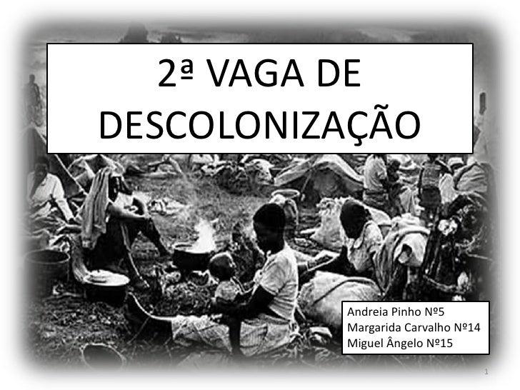 2ª VAGA DEDESCOLONIZAÇÃO          Andreia Pinho Nº5          Margarida Carvalho Nº14          Miguel Ângelo Nº15          ...