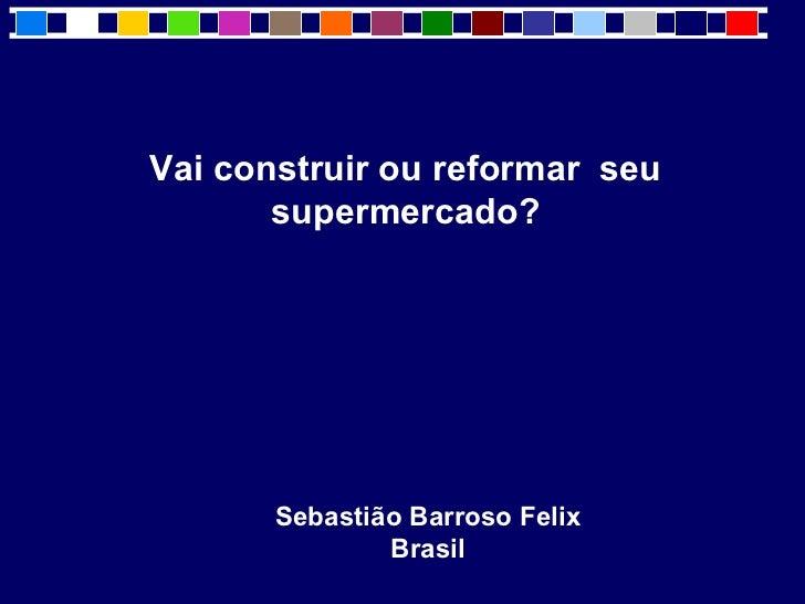 Vai construir ou reformar seu       supermercado?       Sebastião Barroso Felix               Brasil