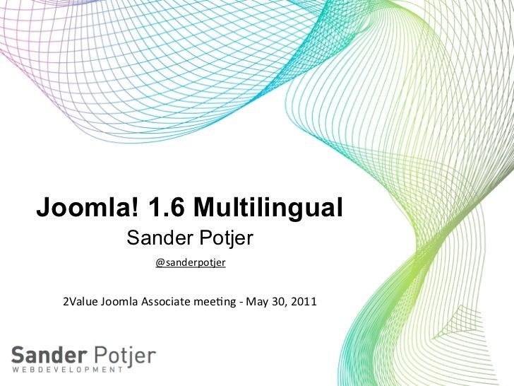 Joomla! 1.6 Multilingual                  Sander Potjer                          @sanderpotjer  2Value Joomla Associat...