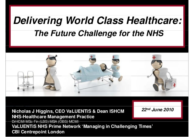 Delivering World Class Healthcare: Th F Ch ll f h NHSThe Future Challenge for the NHS Nicholas J Higgins, CEO VaLUENTiS & ...