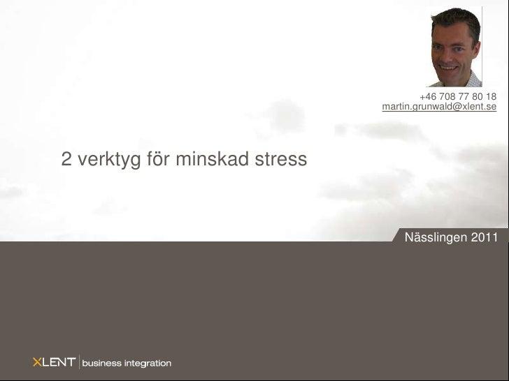 2 verktyg för minskad stress<br />+46 708 77 80 18<br />martin.grunwald@xlent.se<br />Nässlingen 2011<br />
