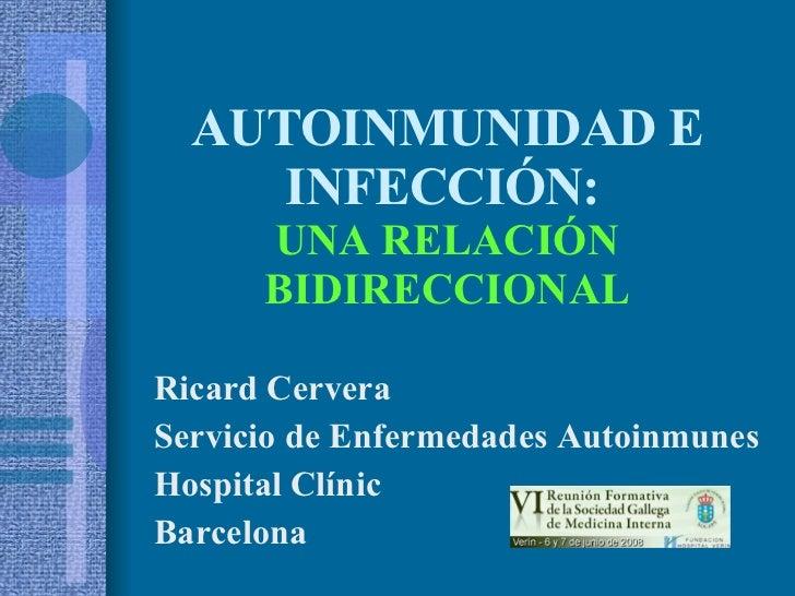 AUTOINMUNIDAD E INFECCIÓN:   UNA RELACIÓN BIDIRECCIONAL Ricard Cervera Servicio de Enfermedades Autoinmunes Hospital Clíni...