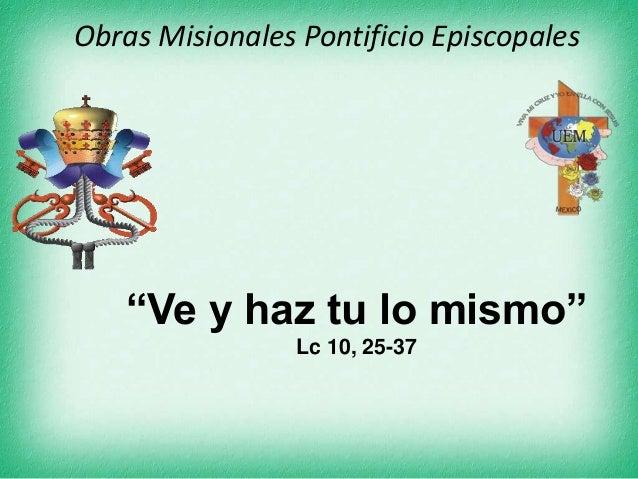 """Obras Misionales Pontificio Episcopales """"Ve y haz tu lo mismo"""" Lc 10, 25-37"""