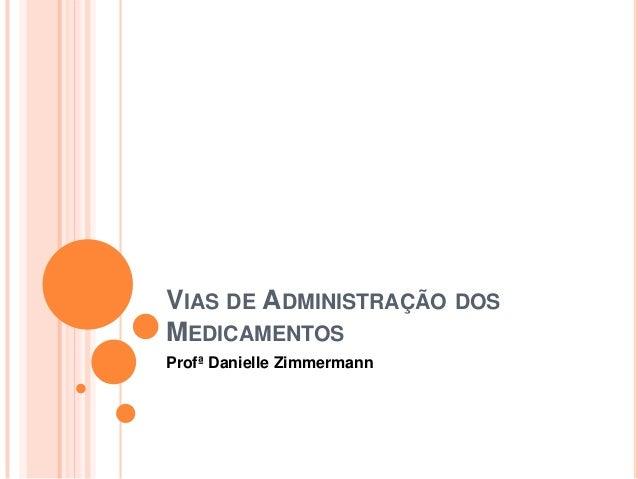 VIAS DE ADMINISTRAÇÃO DOS MEDICAMENTOS Profª Danielle Zimmermann