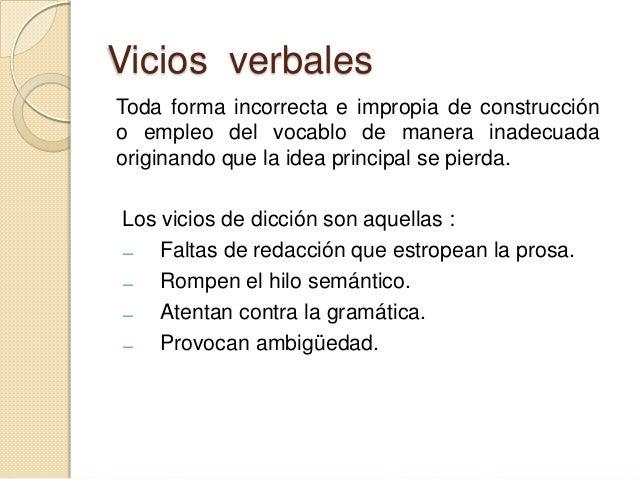 Vicios verbales Toda forma incorrecta e impropia de construcción o empleo del vocablo de manera inadecuada originando que ...