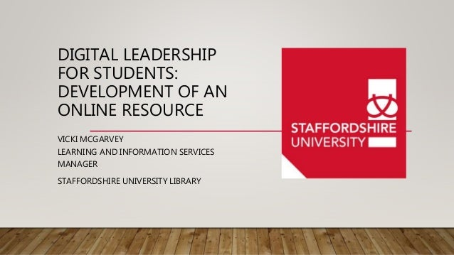 DIGITAL LEADERSHIP FOR STUDENTS: DEVELOPMENT OF AN ONLINE RESOURCE VICKI MCGARVEY LEARNING AND INFORMATION SERVICES MANAGE...