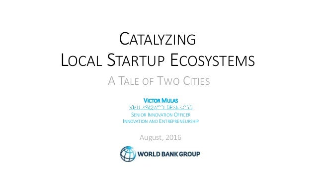 CATALYZING LOCAL STARTUP ECOSYSTEMS VICTOR MULAS SENIOR INNOVATION OFFICER INNOVATION AND ENTREPRENEURSHIP August, 2016 A ...