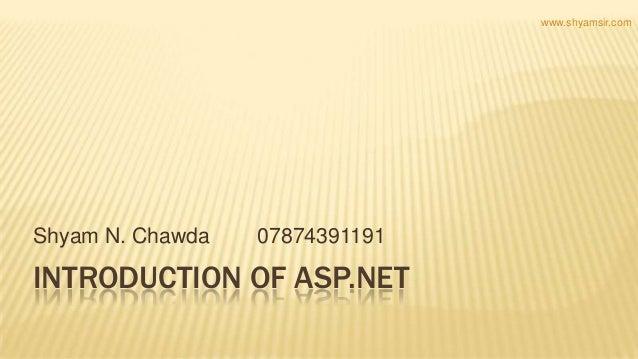 INTRODUCTION OF ASP.NET Shyam N. Chawda 07874391191 www.shyamsir.com