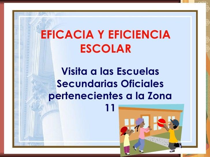 EFICACIA Y EFICIENCIA ESCOLAR Visita a las Escuelas Secundarias Oficiales pertenecientes a la Zona 11