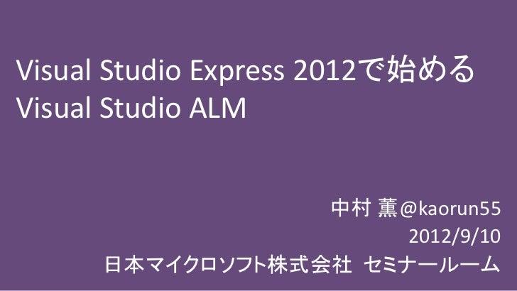 Visual Studio Express 2012で始めるVisual Studio ALM                 中村 薫@kaorun55                      2012/9/10     日本マイクロソフ...