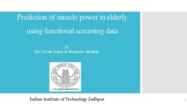 Prediction of muscle power in elderly using functional screening data Indian Institute of Technology Jodhpur 1 By Dr Vivek...