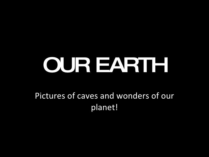 OUR EARTH Pictures of caves and wonders of our planet!