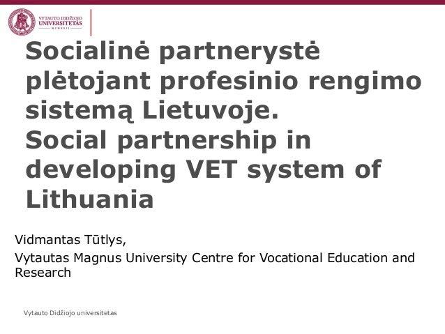 Vytauto Didžiojo universitetas Socialinė partnerystė plėtojant profesinio rengimo sistemą Lietuvoje. Social partnership in...