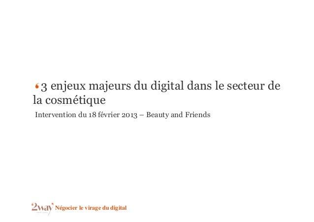 3 enjeux majeurs du digital dans le secteur dela cosmétiqueIntervention du 18 février 2013 – Beauty and Friends     Négoci...