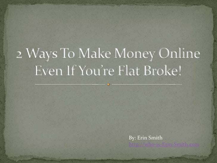 2 Ways To Make Money Online Even If You're Flat Broke!<br />By: Erin Smith<br />http://who-is-Erin-Smith.com<br />
