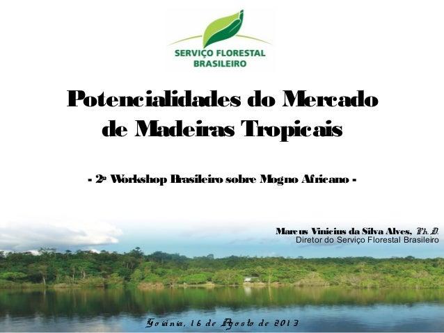 Potencialidades do Mercado de Madeiras Tropicais - 2o Workshop Brasileiro sobre Mogno Africano - G o iânia, 1 6 de Ag o st...