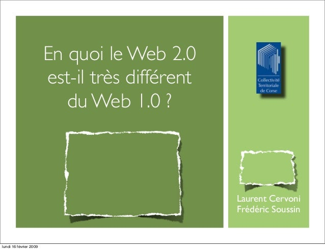En quoi le Web 2.0 est-il très différent du Web 1.0 ? Laurent Cervoni Frédéric Soussin lundi 16 février 2009