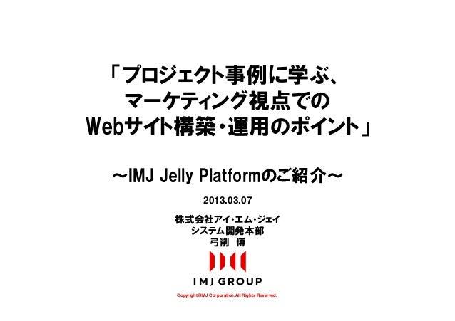 「プロジェクト事例に学ぶ、   マーケティング視点でのWebサイト構築・運用のポイント」 ~IMJ Jelly Platformのご紹介~                   2013.03.07       株式会社アイ・エム・ジェイ    ...