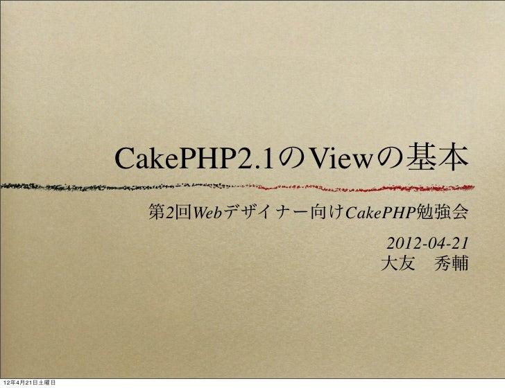 CakePHP2.1のViewの基本               第2回Webデザイナー向けCakePHP勉強会                               2012-04-21                         ...