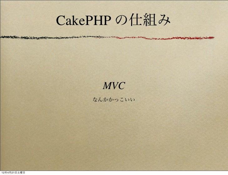CakePHP の仕組み                  MVC                 なんかかっこいい12年4月21日土曜日