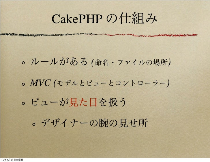 CakePHP の仕組み              ルールがある (命名・ファイルの場所)              MVC (モデルとビューとコントローラー)              ビューが見た目を扱う               デザイ...