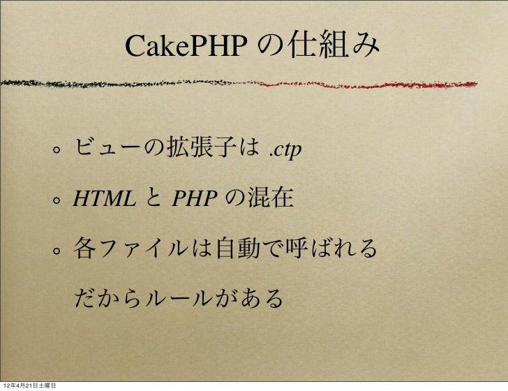 CakePHP の仕組み              ビューの拡張子は .ctp              HTML と PHP の混在              各ファイルは自動で呼ばれる              だからルールがある12年4月...