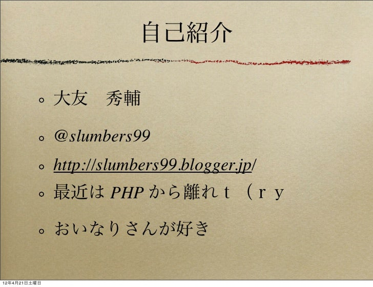 自己紹介              大友秀輔              @slumbers99              http://slumbers99.blogger.jp/              最近は PHP から離れt(ry ...