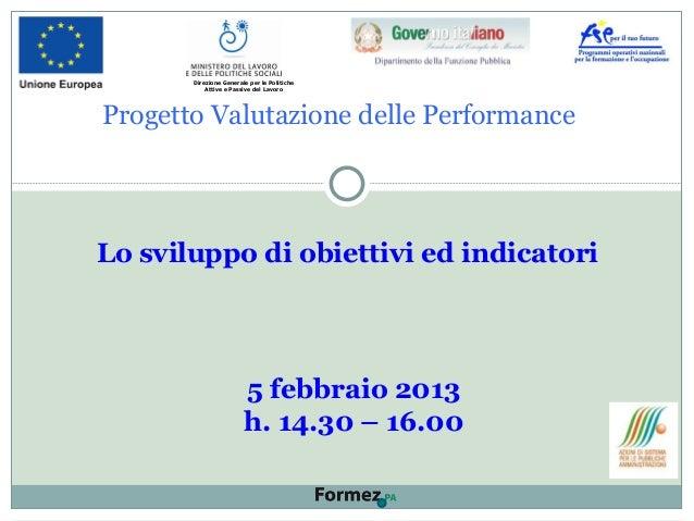 Progetto Valutazione delle Performance Lo sviluppo di obiettivi ed indicatori 5 febbraio 2013 h. 14.30 – 16.00 Direzione G...