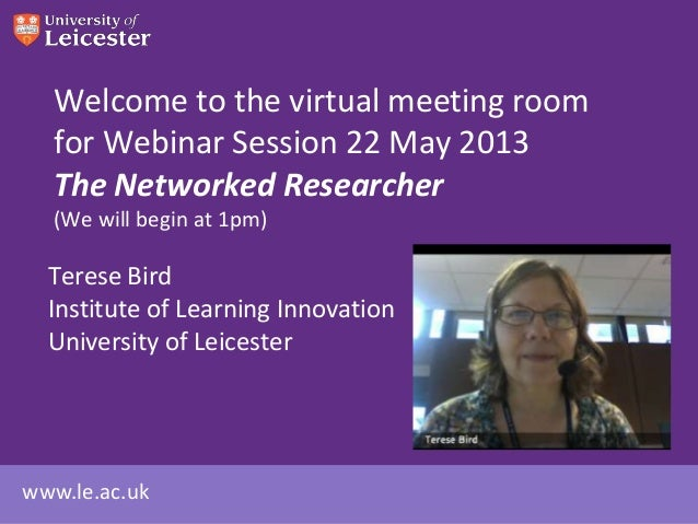 Welcome to the virtual meeting room for Webinar Session 22 May 2013 The Networked Researcher (We will begin at 1pm)  Teres...