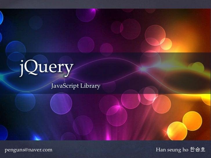 jQuery             {   JavaScript Librarypenguns@naver.com                     Han seung ho 한승호