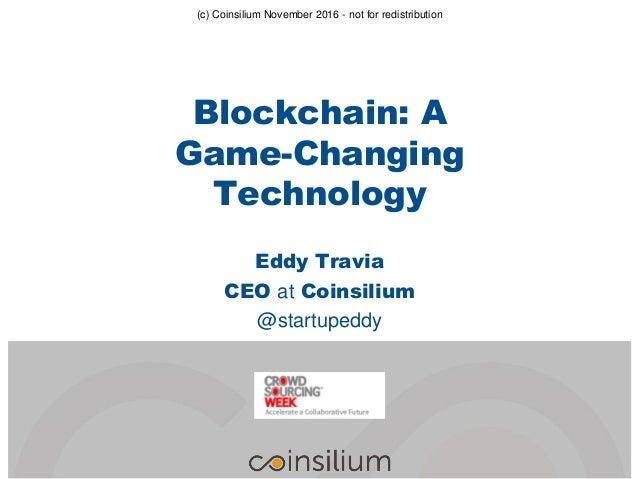 Eddy Travia CEO at Coinsilium @startupeddy (c) Coinsilium November 2016 - not for redistribution Blockchain: A Game-Changi...