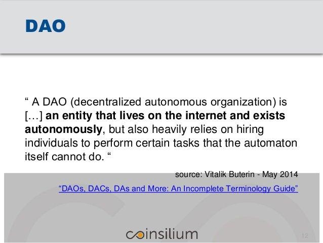 "DAO "" A DAO (decentralized autonomous organization) is […] an entity that lives on the internet and exists autonomously, b..."