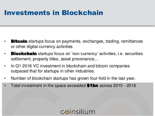 Investments in Blockchain 17 • Bitcoin startups focus on payments, exchanges, trading, remittances or other digital curren...