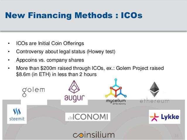 New Financing Methods : ICOs 18 • ICOs are Initial Coin Offerings • Controversy about legal status (Howey test) • Appcoins...