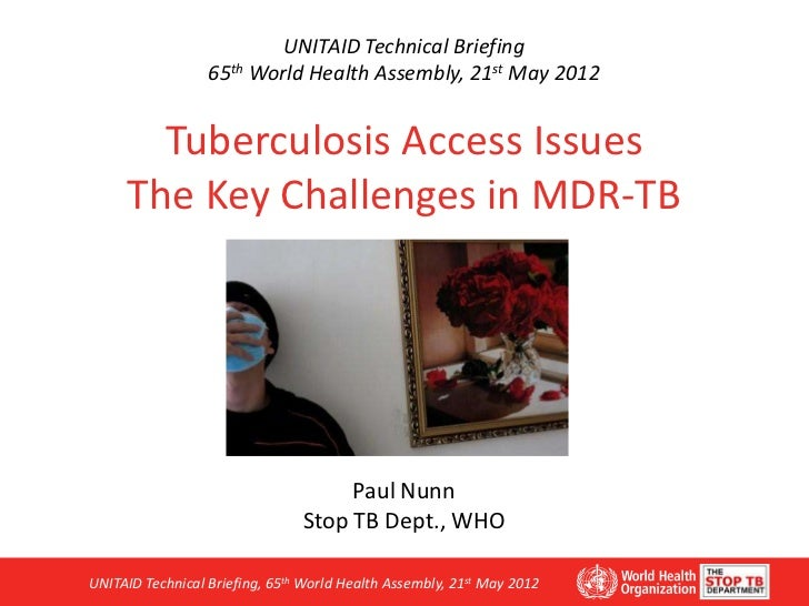 UNITAID Technical Briefing                  65th World Health Assembly, 21st May 2012       Tuberculosis Access Issues    ...