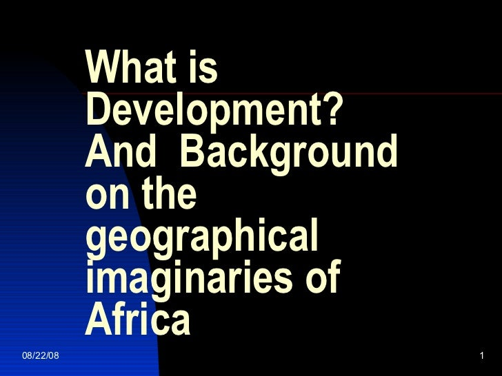 What is Development? And  Background on the geographical imaginaries of Africa 06/04/09
