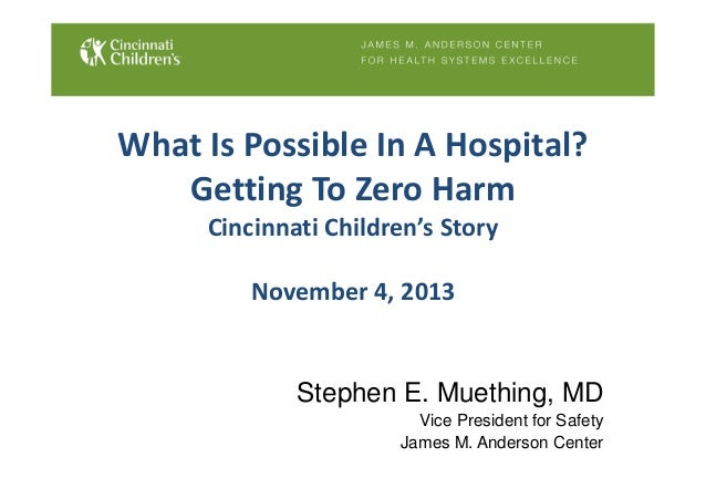 What Is Possible In A Hospital? Getting To Zero Harm Cincinnati Children's Story November 4, 2013 Stephen E. Muething, MD ...