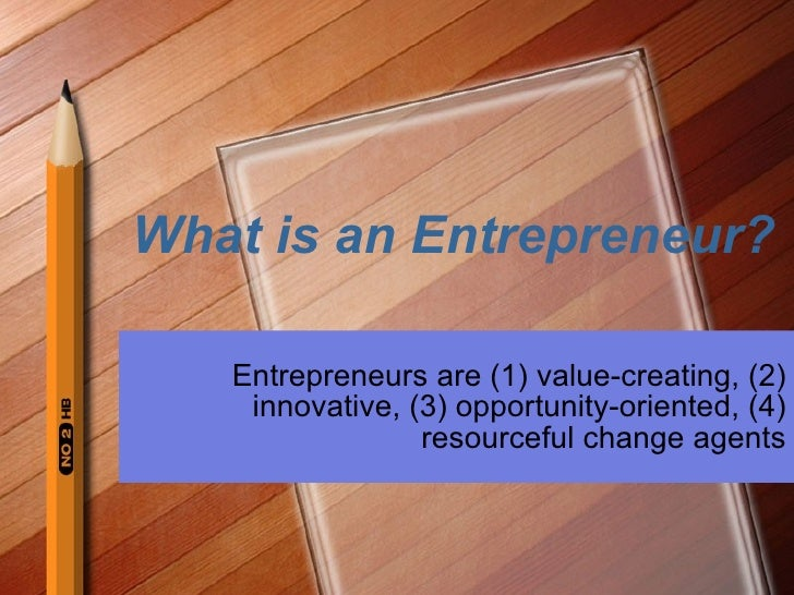 What is an Entrepreneur? Entrepreneurs are (1) value-creating, (2) innovative, (3) opportunity-oriented, (4) resourceful c...