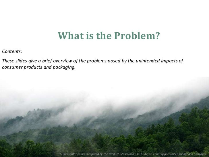 What is the Problem?Contents:These slides give a brief overview of the problems posed by the unintended impacts ofconsumer...