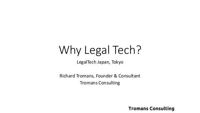 Why Legal Tech? LegalTech Japan, Tokyo Richard Tromans, Founder & Consultant Tromans Consulting