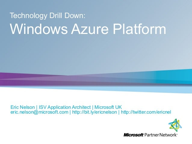 Technology Drill Down: Windows Azure Platform Eric Nelson | ISV Application Architect | Microsoft UK eric.nelson@microsoft...