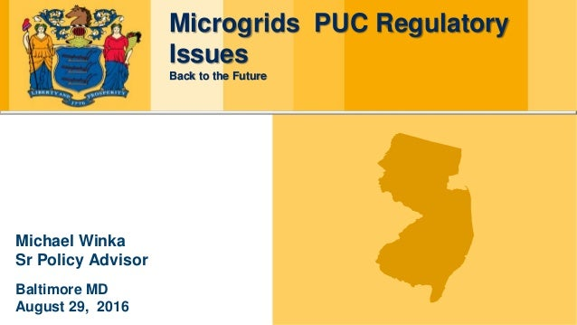 Microgrids PUC Regulatory Issues Back to the Future Michael Winka Sr Policy Advisor Baltimore MD August 29, 2016