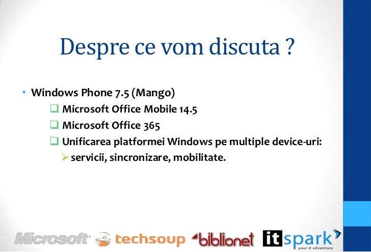 Despre ce vom discuta ?• Windows Phone 7.5 (Mango)      Microsoft Office Mobile 14.5      Microsoft Office 365      Uni...