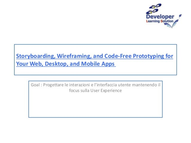 Storyboarding, Wireframing, and Code-Free Prototyping for Your Web, Desktop, and Mobile Apps Goal : Progettare le interazi...