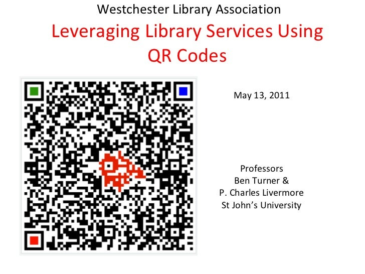 Westchester Library Association Leveraging Library Services Using QR Codes May 13, 2011 Professors Ben Turner & P. Charl...
