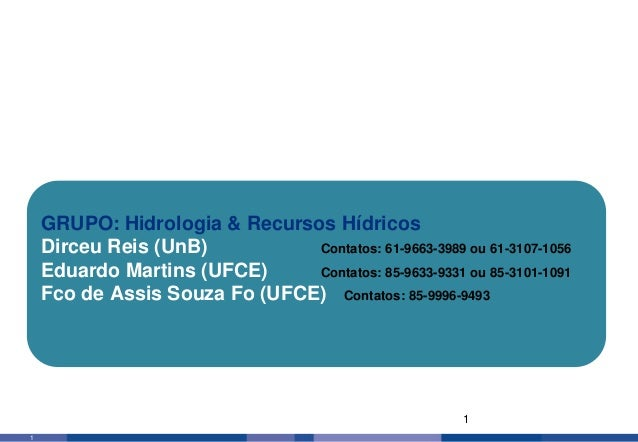 1 1 GRUPO: Hidrologia & Recursos Hídricos Dirceu Reis (UnB) Contatos: 61-9663-3989 ou 61-3107-1056 Eduardo Martins (UFCE) ...