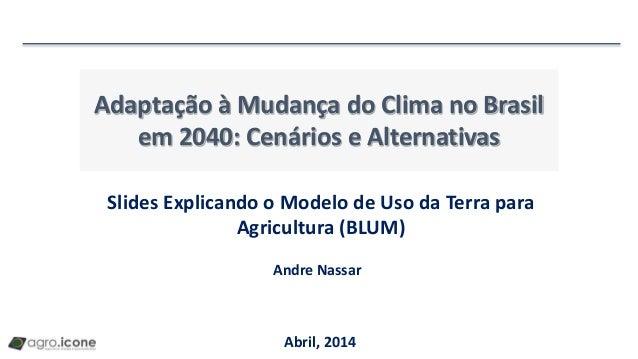 Adaptação à Mudança do Clima no Brasil em 2040: Cenários e Alternativas Abril, 2014 Slides Explicando o Modelo de Uso da T...