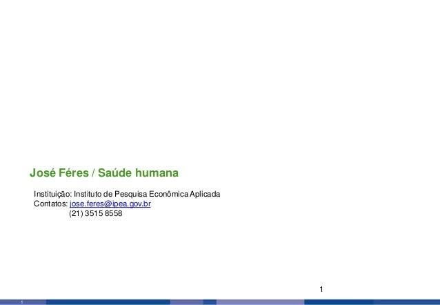 1 1 Instituição: Instituto de Pesquisa Econômica Aplicada Contatos: jose.feres@ipea.gov.br (21) 3515 8558 José Féres / Saú...